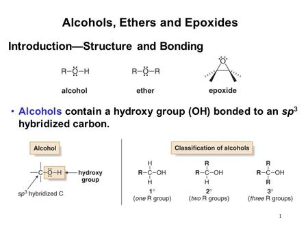 1 Alcohols, Ethers and Epoxides Alcohols contain a hydroxy group (OH) bonded to an sp 3 hybridized carbon. Introduction—Structure and Bonding.