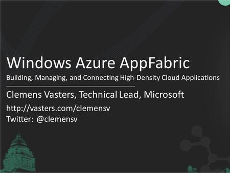 Windows Azure AppFabric Building, Managing, and Connecting High-Density Cloud Applications Clemens Vasters, Technical Lead, Microsoft