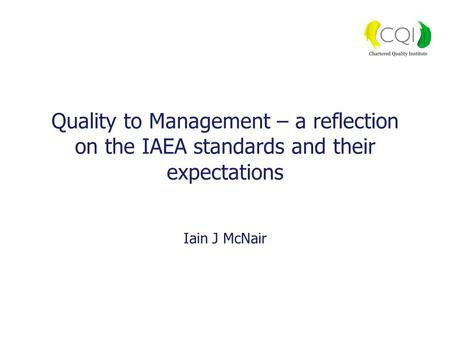Quality to Management – a reflection on the IAEA standards and their expectations Iain J McNair.