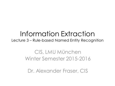 Information Extraction Lecture 3 – Rule-based Named Entity Recognition CIS, LMU München Winter Semester 2015-2016 Dr. Alexander Fraser, CIS.