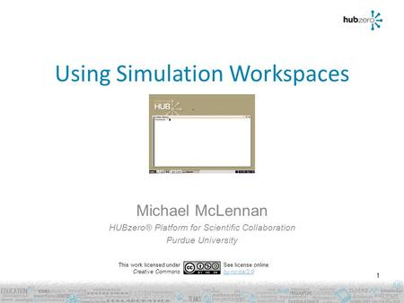 Using Simulation Workspaces Michael McLennan HUBzero® Platform for Scientific Collaboration Purdue University 1 This work licensed under Creative Commons.