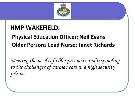 HMP WAKEFIELD: Physical Education Officer: Neil Evans Older Persons Lead Nurse: Janet Richards Meeting the needs of older prisoners and responding to the.