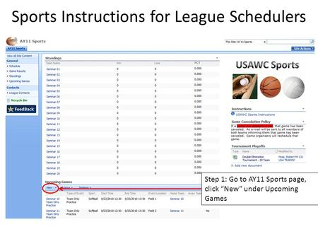"Sports Instructions for League Schedulers Step 1: Go to AY11 Sports page, click ""New"" under Upcoming Games."