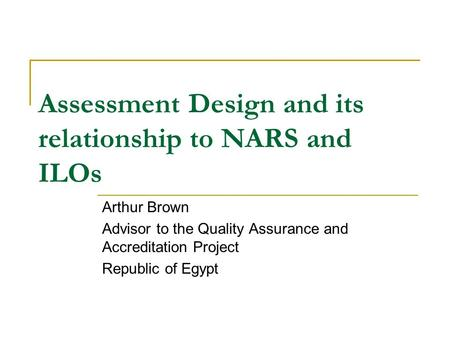 Assessment Design and its relationship to NARS and ILOs Arthur Brown Advisor to the Quality Assurance and Accreditation Project Republic of Egypt.