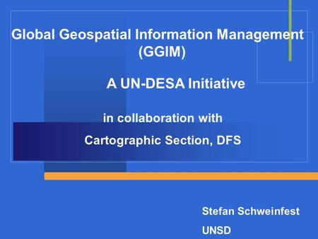 Global Geospatial Information Management (GGIM) A UN-DESA Initiative in collaboration with Cartographic Section, DFS Stefan Schweinfest UNSD.