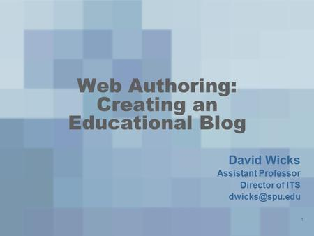 Web Authoring: Creating an Educational Blog David Wicks Assistant Professor Director of ITS 1.