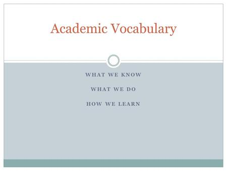 WHAT WE KNOW WHAT WE DO HOW WE LEARN Academic Vocabulary.