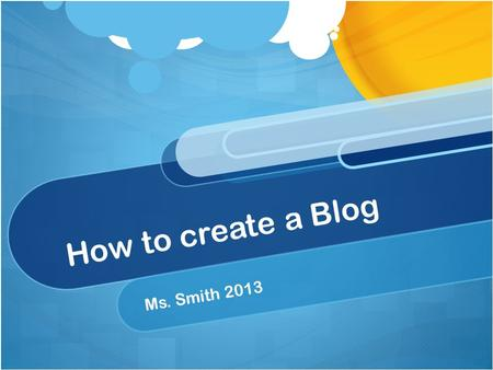 How to create a Blog Ms. Smith 2013. Email Make sure you have an Gmail Email account. While there other blog hosts available, I prefer you to use Blogger.com.
