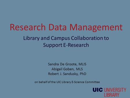 Research Data Management Library and Campus Collaboration to Support E-Research Sandra De Groote, MLIS Abigail Goben, MLS Robert J. Sandusky, PhD on behalf.