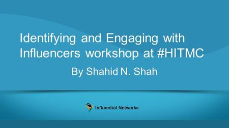 Identifying and Engaging with Influencers workshop at #HITMC By Shahid N. Shah.
