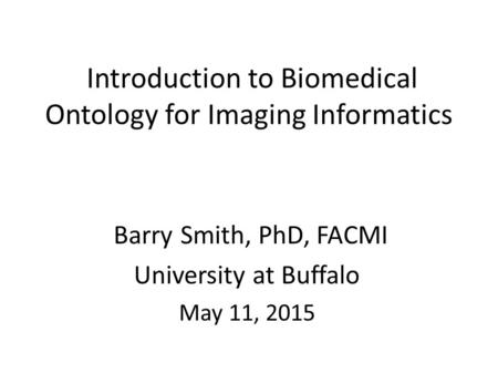 Introduction to Biomedical Ontology for Imaging Informatics Barry Smith, PhD, FACMI University at Buffalo May 11, 2015.