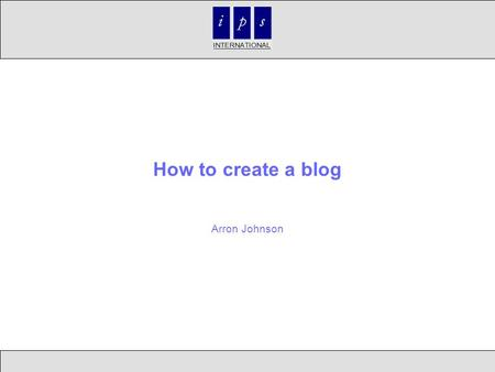 How to create a blog Arron Johnson. Objectives What is a blog Uses for blogs Examples How to create a blog Summary Questions.
