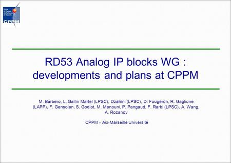 RD53 Analog IP blocks WG : developments and plans at CPPM M. Barbero, L. Gallin Martel (LPSC), Dzahini (LPSC), D. Fougeron, R. Gaglione (LAPP), F. Gensolen,