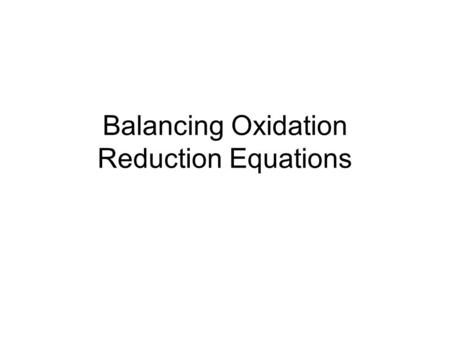 Balancing Oxidation Reduction Equations. Oxidation and Reduction Oxidation – the atom loses electrons –The charge becomes more positive Reduction – the.