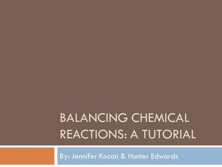 BALANCING CHEMICAL REACTIONS: A TUTORIAL By: Jennifer Kocan & Hunter Edwards.