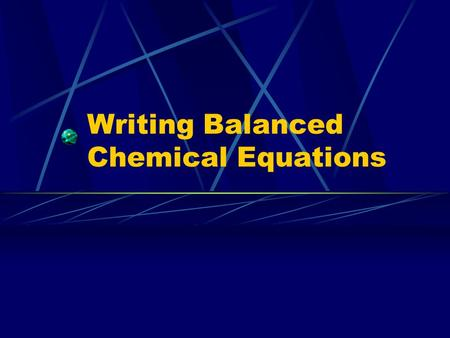 Writing Balanced Chemical Equations. Law of Conservation of Mass In normal chemical processes (non- nuclear) mass can be neither created nor destroyed.