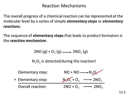 13.5 Reaction Mechanisms The overall progress of a chemical reaction can be represented at the molecular level by a series of simple elementary steps or.