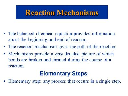 The balanced chemical equation provides information about the beginning and end of reaction. The reaction mechanism gives the path of the reaction. Mechanisms.