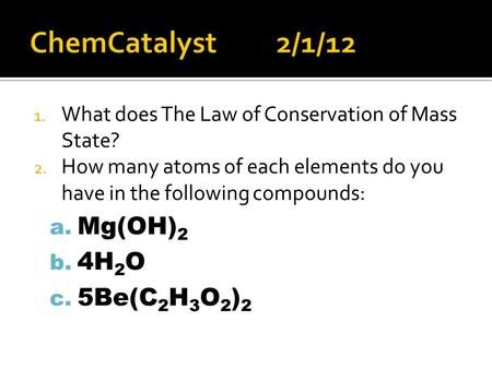 1. What does The Law of Conservation of Mass State? 2. How many atoms of each elements do you have in the following compounds: a. Mg(OH) 2 b. 4H 2 O c.