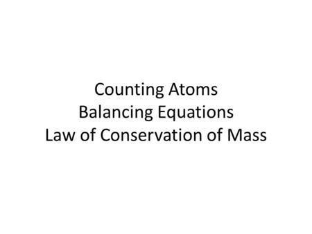 Counting Atoms Balancing Equations Law of Conservation of Mass.