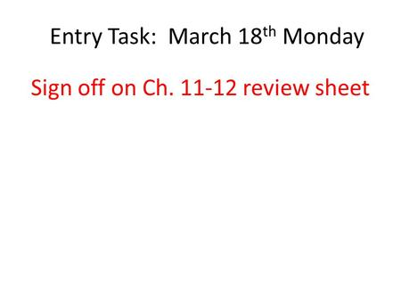 Entry Task: March 18 th Monday Sign off on Ch. 11-12 review sheet.
