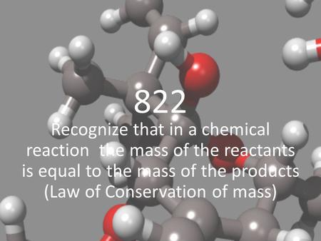 822 Recognize that in a chemical reaction the mass of the reactants is equal to the mass of the products (Law of Conservation of mass)