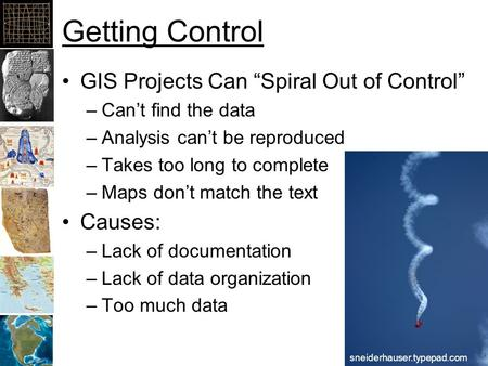 "Getting Control GIS Projects Can ""Spiral Out of Control"" –Can't find the data –Analysis can't be reproduced –Takes too long to complete –Maps don't match."