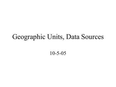 Geographic Units, Data Sources 10-5-05. Geography Defined Absolute / Relative locations Cartogram (fig 4.2) Geographic Research –Areal or Spatial Association: