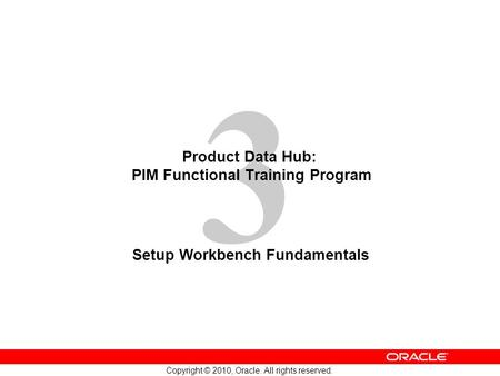 3 Copyright © 2010, Oracle. All rights reserved. Product Data Hub: PIM Functional Training Program Setup Workbench Fundamentals.
