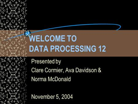 WELCOME TO DATA PROCESSING 12 Presented by Clare Cormier, Ava Davidson & Norma McDonald November 5, 2004.