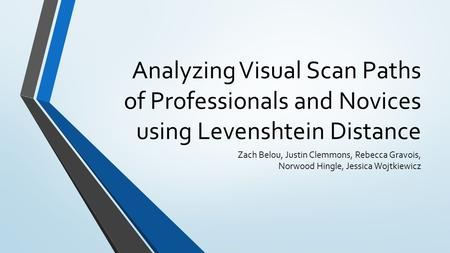 Analyzing Visual Scan Paths of Professionals and Novices using Levenshtein Distance Zach Belou, Justin Clemmons, Rebecca Gravois, Norwood Hingle, Jessica.