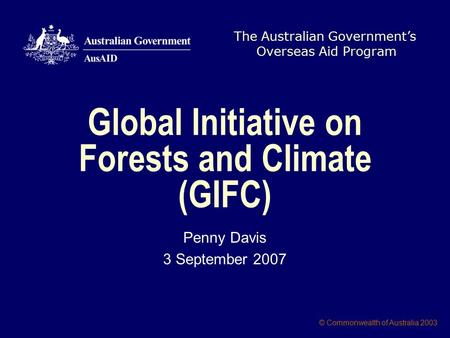 The Australian Government's Overseas Aid Program © Commonwealth of Australia 2003 Global Initiative on Forests and Climate (GIFC) Penny Davis 3 September.