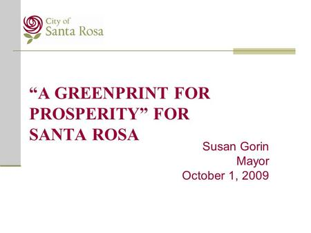 """A GREENPRINT FOR PROSPERITY"" FOR SANTA ROSA Susan Gorin Mayor October 1, 2009."