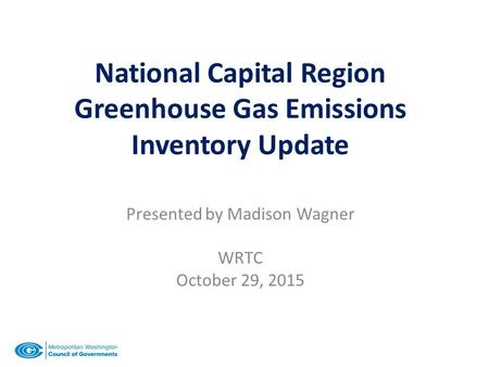 National Capital Region Greenhouse Gas Emissions Inventory Update Presented by Madison Wagner WRTC October 29, 2015.