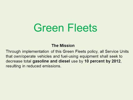 Green Fleets The Mission Through implementation of this Green Fleets policy, all Service Units that own/operate vehicles and fuel-using equipment shall.
