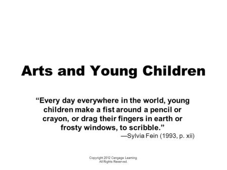 "Copyright 2012 Cengage Learning. All Rights Reserved. Arts and Young Children ""Every day everywhere in the world, young children make a fist around a pencil."