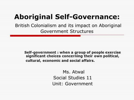 Aboriginal Self-Governance: British Colonialism and its impact on Aboriginal Government Structures Self-government : when a group of people exercise significant.