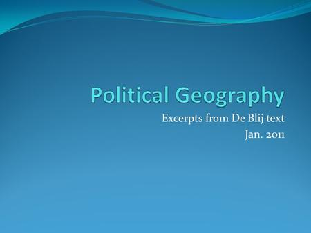 Excerpts from De Blij text Jan. 2011. Definition Political Geography is the study of how people have organized the Earth's surface into countries and.