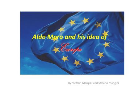 Europe Aldo Moro and his idea of Europe By Stefano Mangini and Stefano Mangini.