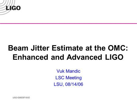 LIGO-G060397-00-D Beam Jitter Estimate at the OMC: Enhanced and Advanced LIGO Vuk Mandic LSC Meeting LSU, 08/14/06.