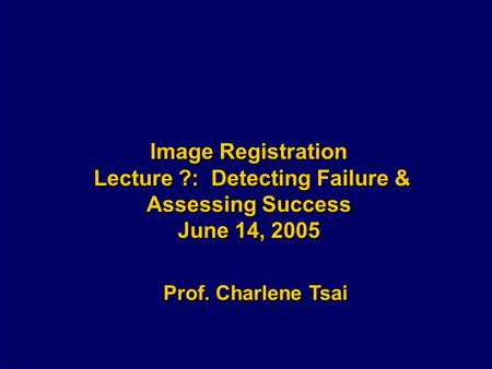 Image Registration Lecture ?: Detecting Failure & Assessing Success June 14, 2005 Prof. Charlene Tsai.