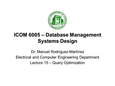ICOM 6005 – Database Management Systems Design Dr. Manuel Rodríguez-Martínez Electrical and Computer Engineering Department Lecture 15 – Query Optimization.