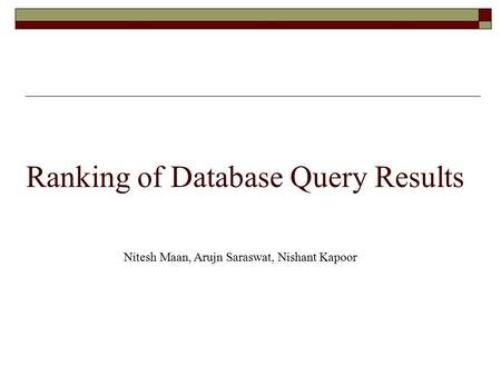 Ranking of Database Query Results Nitesh Maan, Arujn Saraswat, Nishant Kapoor.