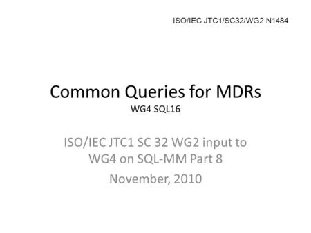 Common Queries for MDRs WG4 SQL16 ISO/IEC JTC1 SC 32 WG2 input to WG4 on SQL-MM Part 8 November, 2010 ISO/IEC JTC1/SC32/WG2 N1484.