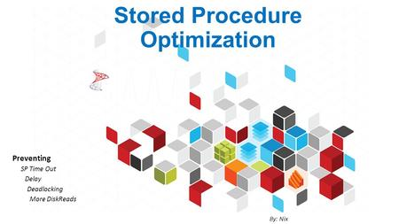 Stored Procedure Optimization Preventing SP Time Out Delay Deadlocking More DiskReads By: Nix.