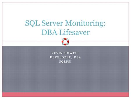 KEVIN HOWELL DEVELOPER, DBA SQLPSI <strong>SQL</strong> Server Monitoring: DBA Lifesaver.