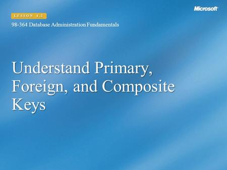 Understand Primary, Foreign, and Composite Keys 98-364 Database Administration Fundamentals LESSON 4.2.