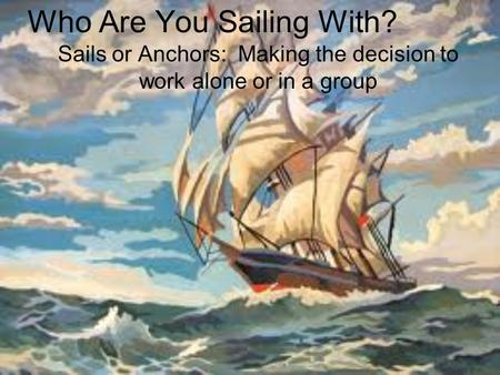 Who Are You Sailing With? Sails or Anchors: Making the decision to work alone or in a group.