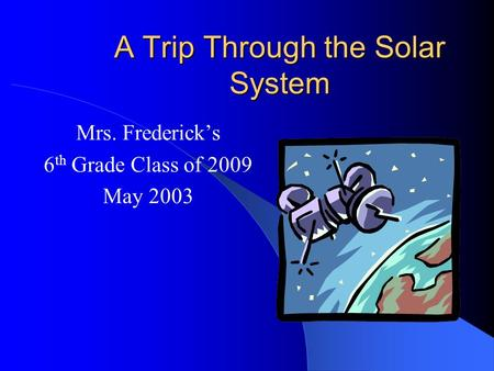 A Trip Through the Solar System Mrs. Frederick's 6 th Grade Class of 2009 May 2003.