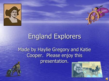 England Explorers Made by Haylie Gregory and Katie Cooper. Please enjoy this presentation.